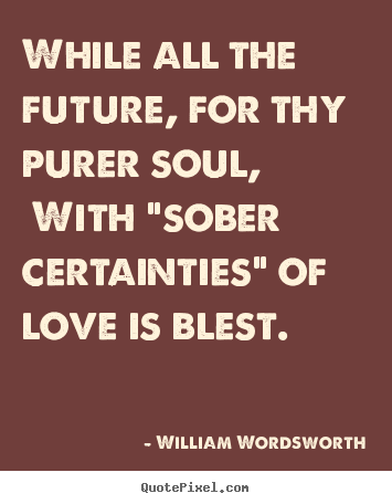 Love quotes - While all the future, for thy purer soul, with..