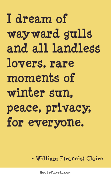 William F(rancis) Claire picture quotes - I dream of wayward gulls and all landless lovers, rare moments of.. - Love quote