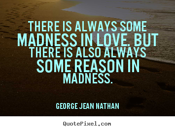 George Jean Nathan picture quotes - There is always some madness in love. but there is also always some reason.. - Love quotes