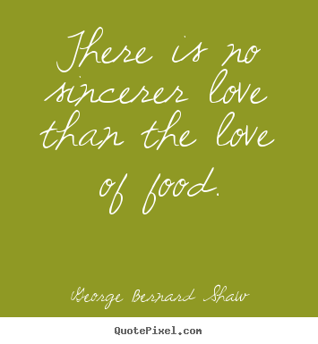 There is no sincerer love than the love of food. George Bernard Shaw top love quote