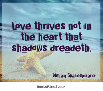 Quotes about love - Love thrives not in the heart that shadows dreadeth.
