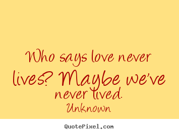 Quotes about love - Who says love never lives? maybe we've never lived.