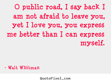 Walt Whitman picture quotes - O public road, i say back i am not afraid to leave you,.. - Love quotes