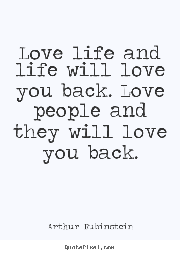 Quotes about love - Love life and life will love you back. love people and they will..