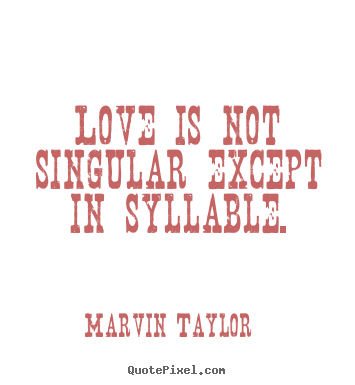 Love is not singular except in syllable. Marvin Taylor good love quote