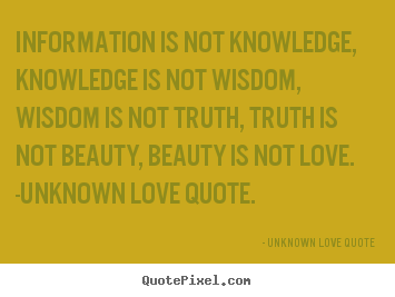 Design picture quotes about love - Information is not knowledge, knowledge is not wisdom,..