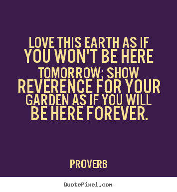 Proverb photo quote - Love this earth as if you won't be here tomorrow;.. - Love quotes
