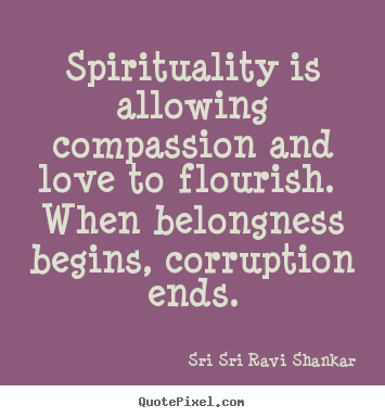 Quotes about love - Spirituality is allowing compassion and love to flourish...