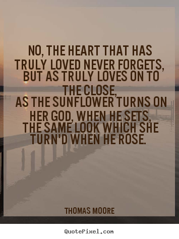 No, the heart that has truly loved never forgets, but as.. Thomas Moore  love quotes