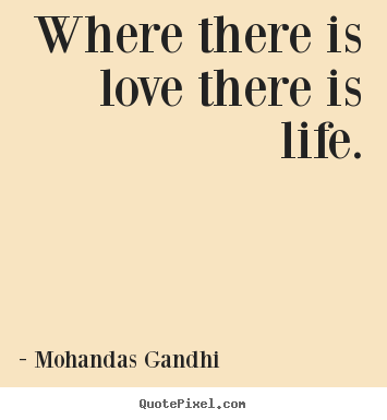 Where there is love there is life. Mohandas Gandhi  love quote