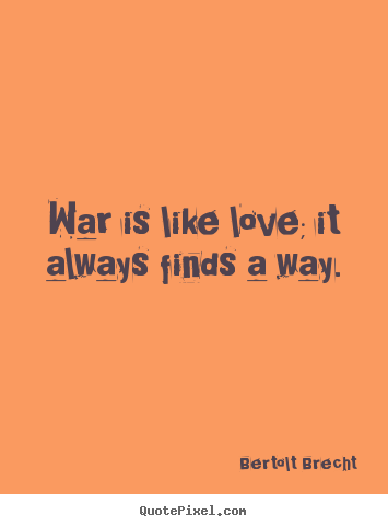Bertolt Brecht picture quotes - War is like love; it always finds a way. - Love quotes