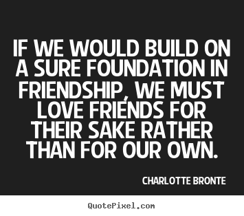 Love quote - If we would build on a sure foundation in friendship,..