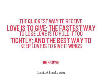 Quote about love - The quickest way to receive love is to give; the fastest..