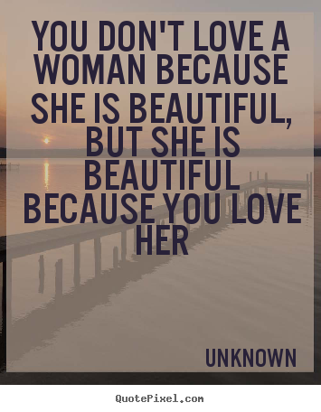 Quotes about love - You don't love a woman because she is beautiful, but she is beautiful..