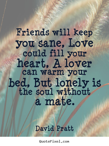 David Pratt picture quote - Friends will keep you sane, love could fill your heart, a lover can warm.. - Love quote