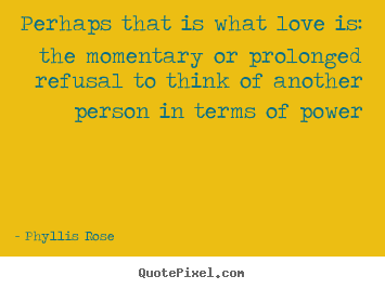 Love quotes - Perhaps that is what love is: the momentary or prolonged refusal to..