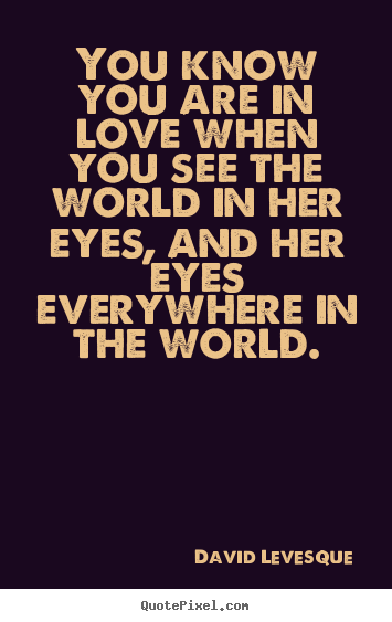 You know you are in love when you see the world in her eyes,.. David Levesque  love quote