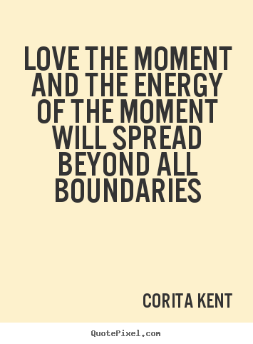 Quotes about love - Love the moment and the energy of the moment will spread..