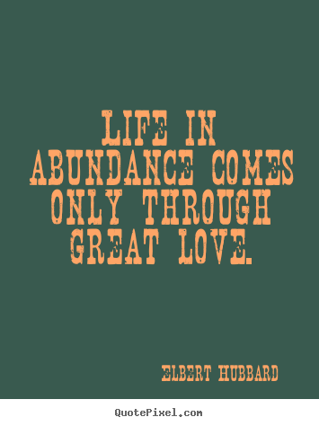 Design custom photo quote about love - Life in abundance comes only through great love.
