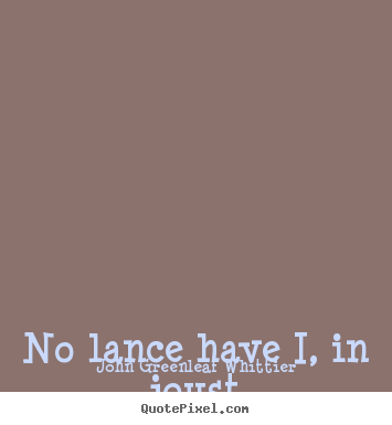 Make custom picture quotes about love - No lance have i, in joust or fight, to splinter..