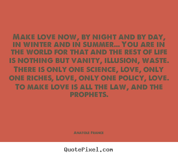 Anatole France picture quotes - Make love now, by night and by day, in winter and in.. - Love quote