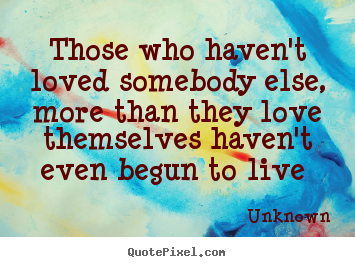 Quotes about love - Those who haven't loved somebody else, more than..