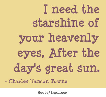 I need the starshine of your heavenly eyes, after.. Charles Hanson Towne good love quotes