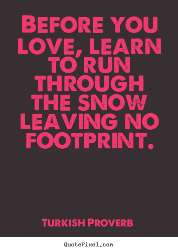 Love quote - Before you love, learn to run through the snow leaving no footprint.