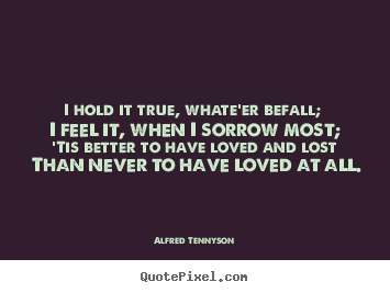 Make picture quotes about love - I hold it true, whate'er befall; i feel it, when..