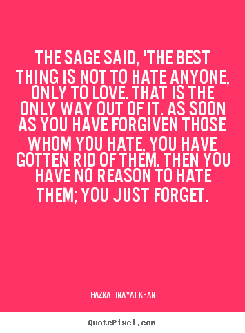 Love quotes - The sage said, 'the best thing is not to hate anyone, only to love...