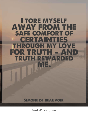 Simone De Beauvoir picture quote - I tore myself away from the safe comfort of certainties through.. - Love quotes