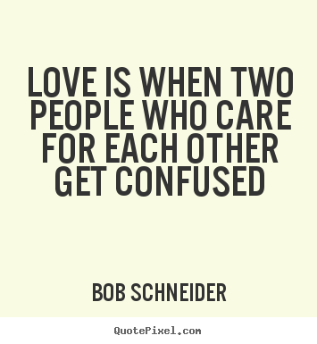 Love sayings - Love is when two people who care for each other get confused