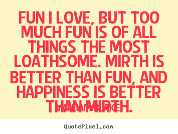 Fun i love, but too much fun is of all things the.. William Blake  love quote