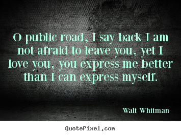 Love quotes - O public road, i say back i am not afraid to leave you,..