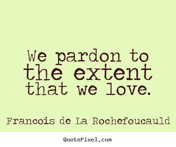 Quote about love - We pardon to the extent that we love.