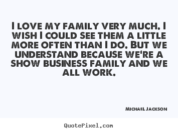 Quote about love - I love my family very much. i wish i could..