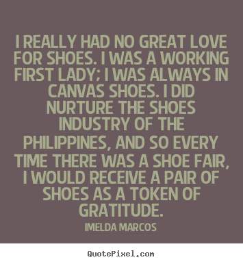 Quotes About Shoes And Friendship Enchanting Quote About Love  I Really Had No Great Love For Shoesi Was A