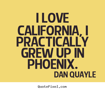 Design custom picture quotes about love - I love california, i practically grew up in phoenix.