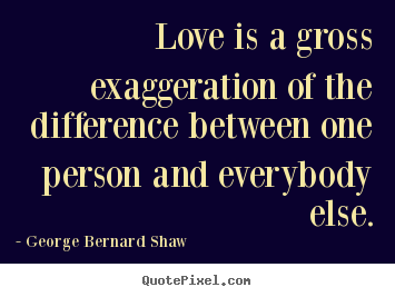 George Bernard Shaw picture quotes - Love is a gross exaggeration of the difference between.. - Love quote