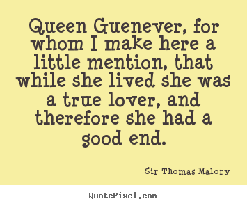 Love quotes - Queen guenever, for whom i make here a little..