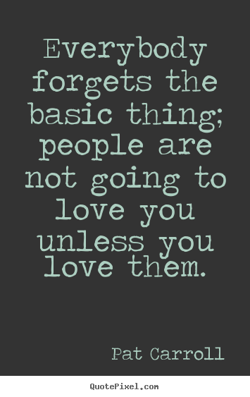 Quote about love - Everybody forgets the basic thing; people are not going..