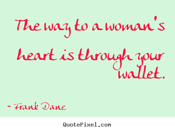 Make picture quotes about love - The way to a woman's heart is through your wallet.