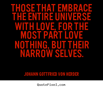 Johann Gottfried Von Herder picture quotes - Those that embrace the entire universe with love, for the most part.. - Love quotes