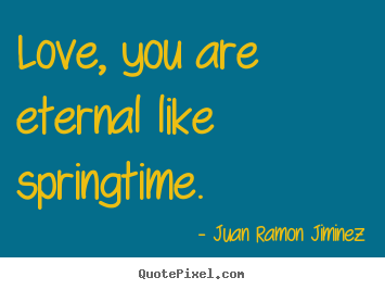 Juan Ramon Jiminez picture quotes - Love, you are eternal like springtime. - Love quote