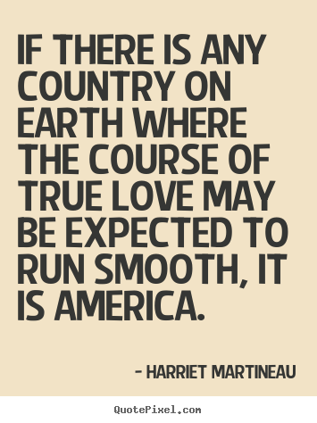 If there is any country on earth where the course of true love may be.. Harriet Martineau great love quotes