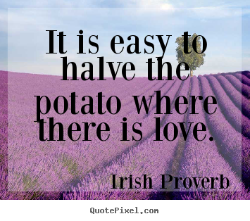 It is easy to halve the potato where there is love. Irish Proverb  love quote