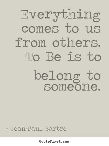 Quotes about love - Everything comes to us from others. to be is to belong to someone.