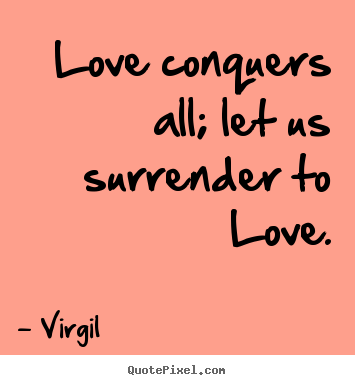 Design your own photo quotes about love - Love conquers all; let us surrender to love.