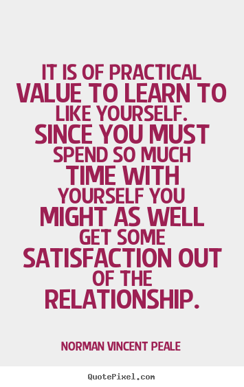 Quotes about love - It is of practical value to learn to like yourself. since..