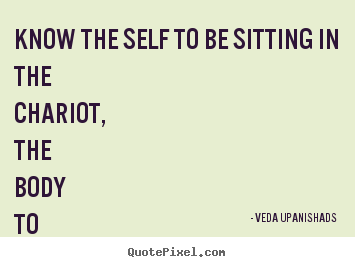 Love quotes - Know the self to be sitting in the chariot, the body to be..